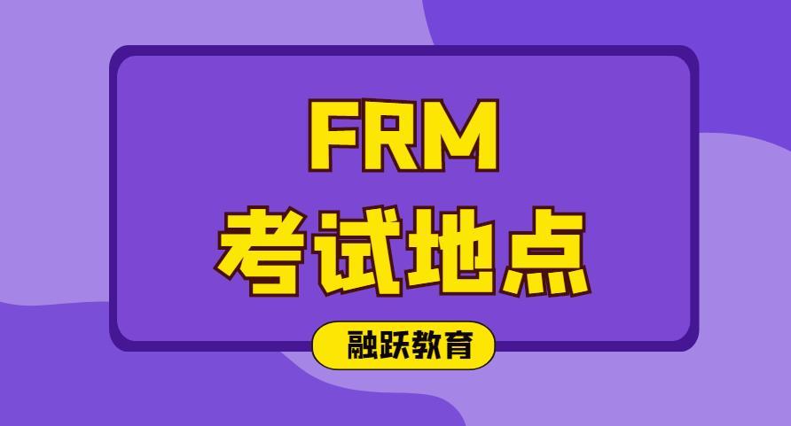 2020年FRM考试地点在哪?2020年FRM考试地点有哪些?