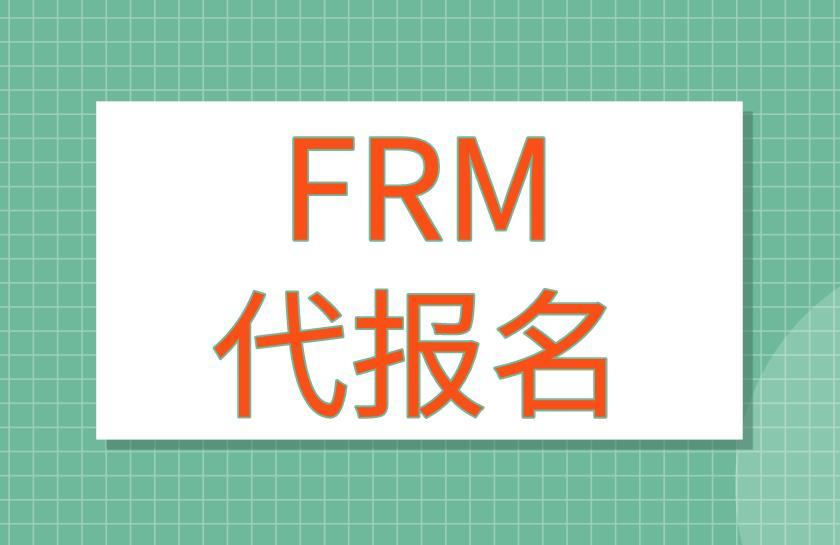 FRM考试能代报名吗?FRM代报名流程有哪些?
