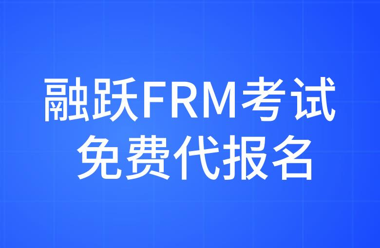 FRM考生福利来袭,融跃FRM提供考试免费代报名了!
