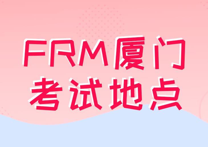 FRM厦门考试地点在哪里?附近交通状况如何?