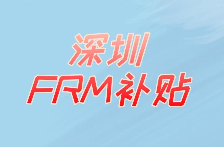 考FRM在深圳有补贴吗?具体有什么?